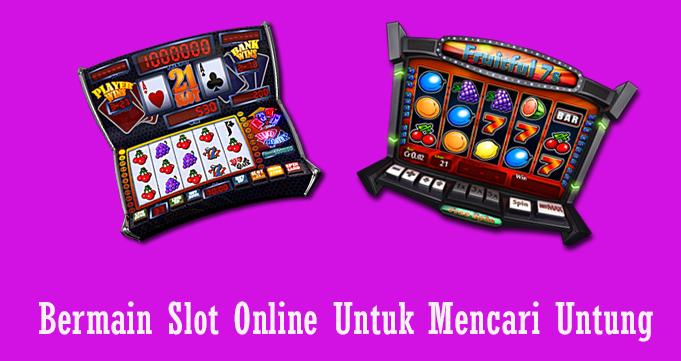 Bermain Slot Online Untuk Mencari Untung