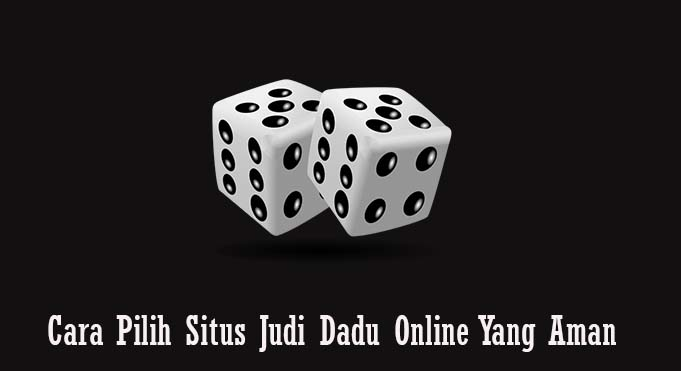 Cara Pilih Situs Judi Dadu Online Yang Aman